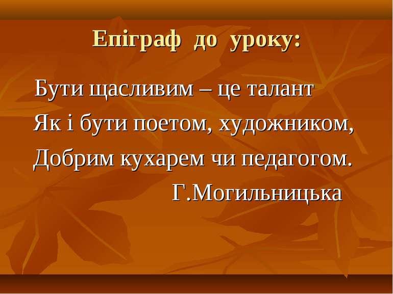 Епіграф до уроку: Бути щасливим – це талант Як і бути поетом, художником, Доб...