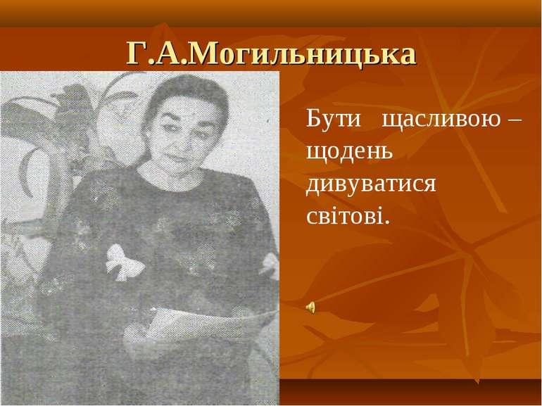 Г.А.Могильницька Бути щасливою – щодень дивуватися світові.