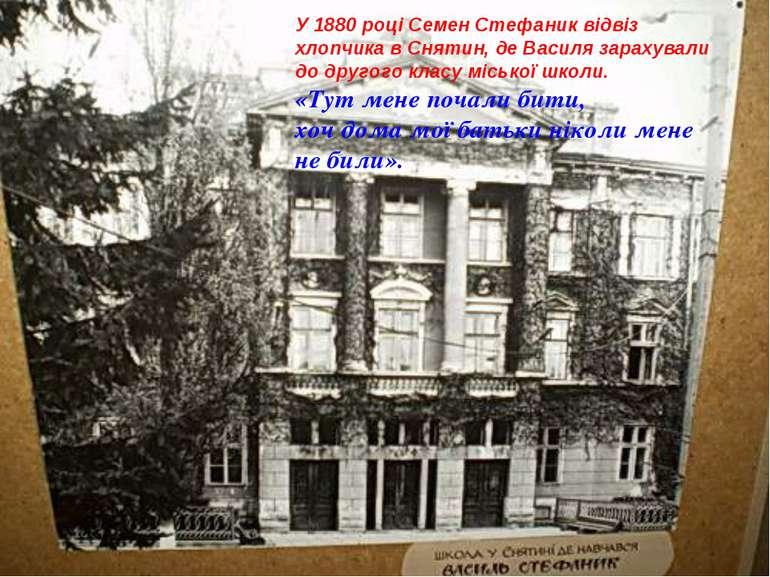 У 1880 році Семен Стефаник відвіз хлопчика в Снятин, де Василя зарахували до ...