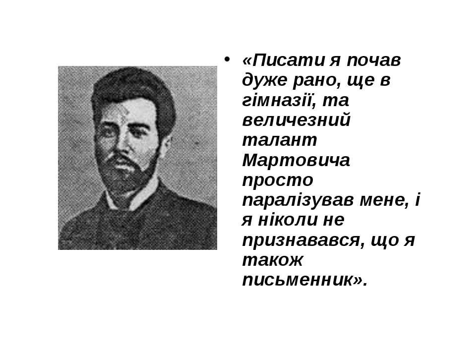 «Писати я почав дуже рано, ще в гімназії, та величезний талант Мартовича прос...