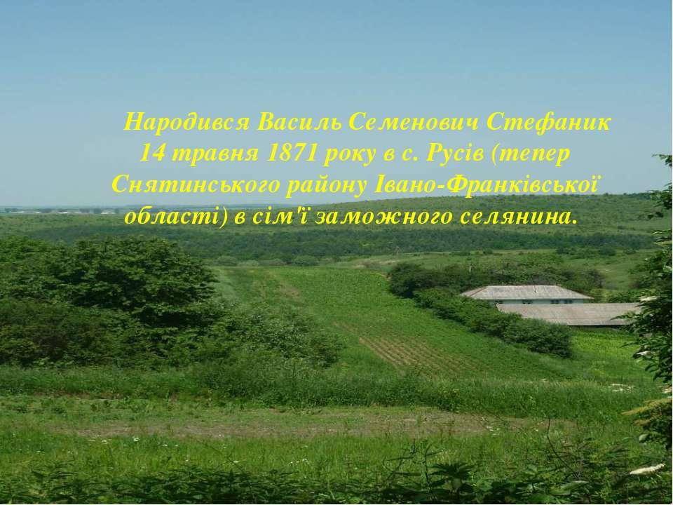 Народився Василь Семенович Стефаник 14 травня 1871 року в с. Русів (тепер Сня...
