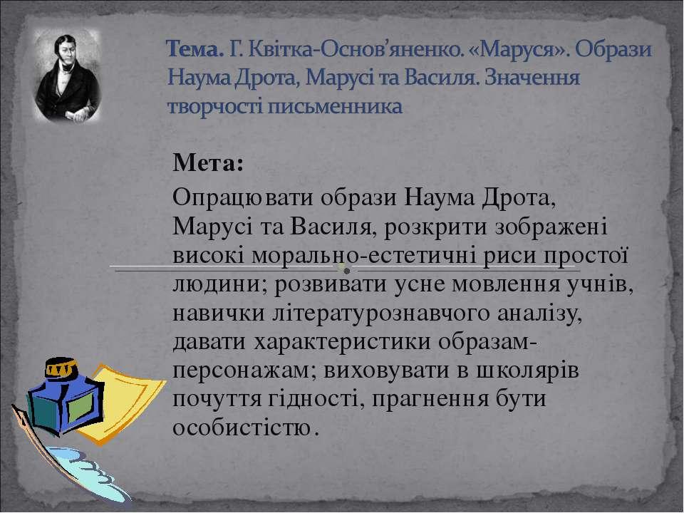 Мета: Опрацювати образи Наума Дрота, Марусі та Василя, розкрити зображені вис...