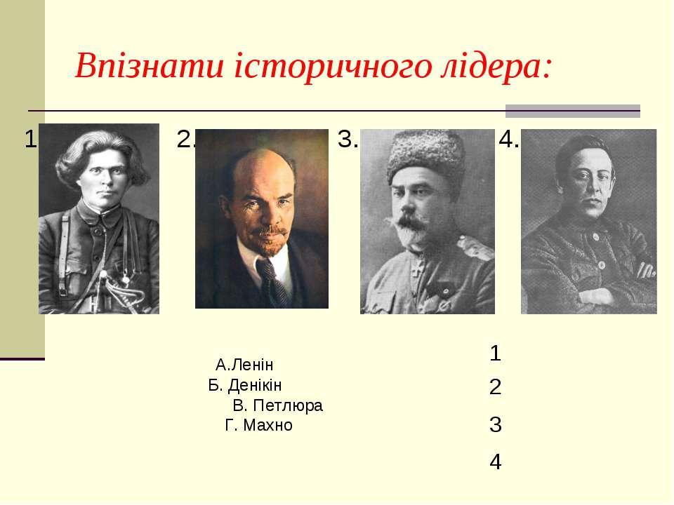 Впізнати історичного лідера: 1. 2. 3. 4. А.Ленін Б. Денікін В. Петлюра Г. Мах...