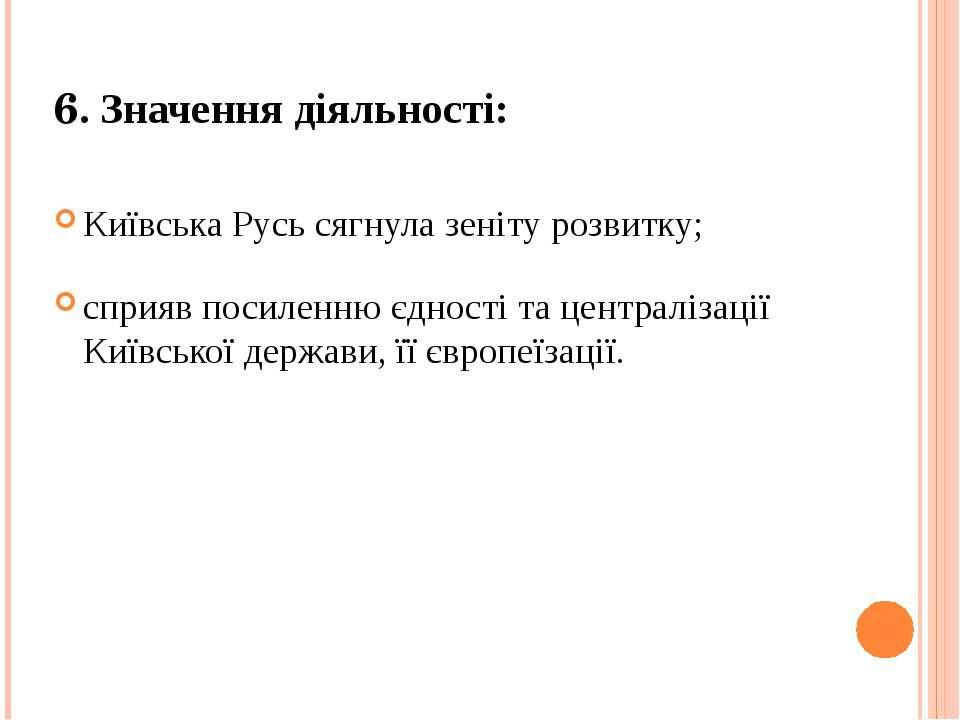 6. Значення діяльності: Київська Русь сягнула зеніту розвитку; сприяв посилен...