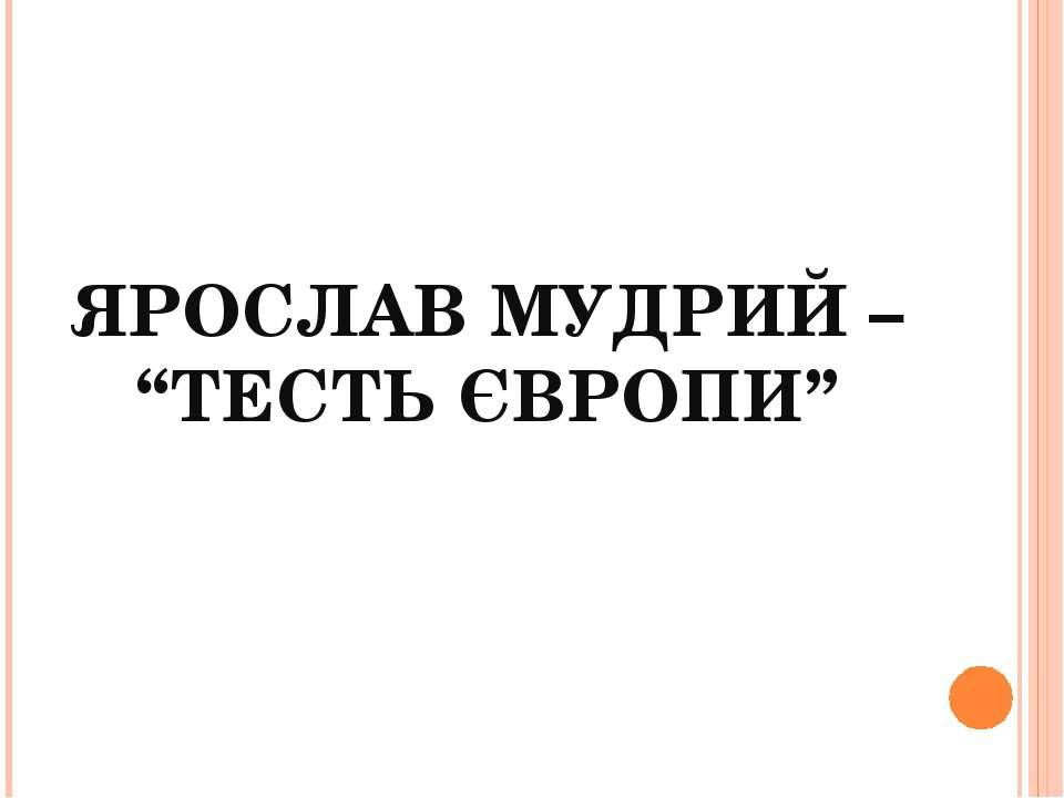 """ЯРОСЛАВ МУДРИЙ – """"ТЕСТЬ ЄВРОПИ"""""""