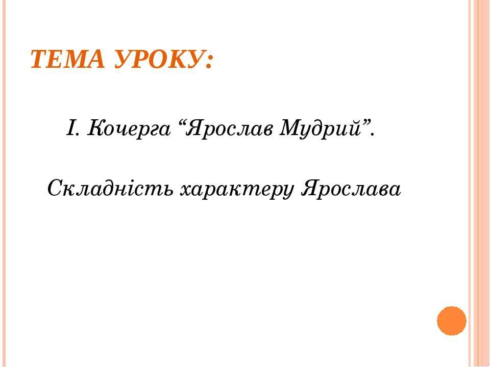 """ТЕМА УРОКУ: І. Кочерга """"Ярослав Мудрий"""". Складність характеру Ярослава"""
