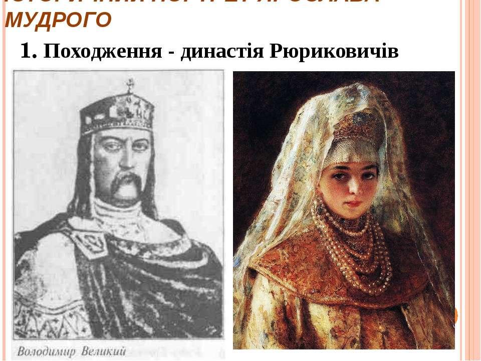 ІСТОРИЧНИЙ ПОРТРЕТ ЯРОСЛАВА МУДРОГО 1. Походження - династія Рюриковичів