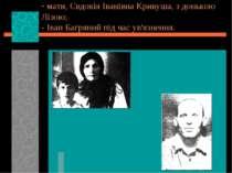 мати, Євдокія Іванівна Кривуша, з донькою Лізою; - Іван Багряний під час ув'я...