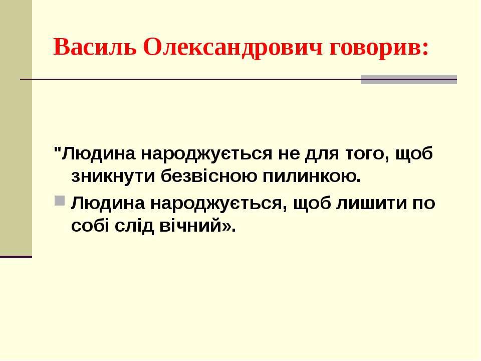 """Василь Олександрович говорив: """"Людина народжується не для того, щоб зникнути ..."""