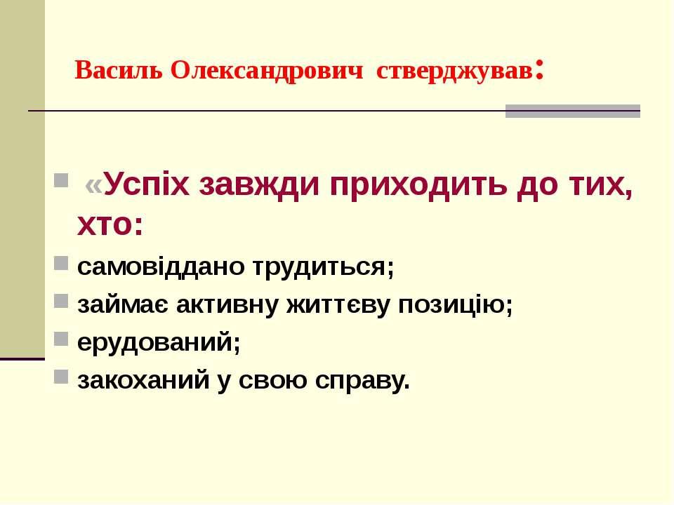 Василь Олександрович стверджував: «Успіх завжди приходить до тих, хто: самові...