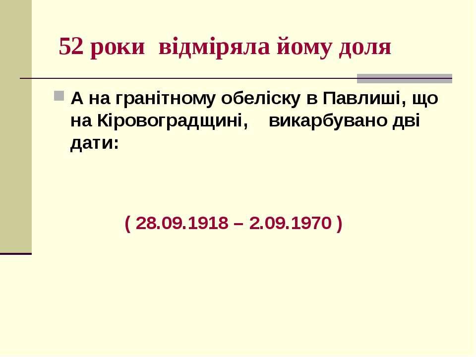 52 роки відміряла йому доля А на гранітному обеліску в Павлиші, що на Кіровог...