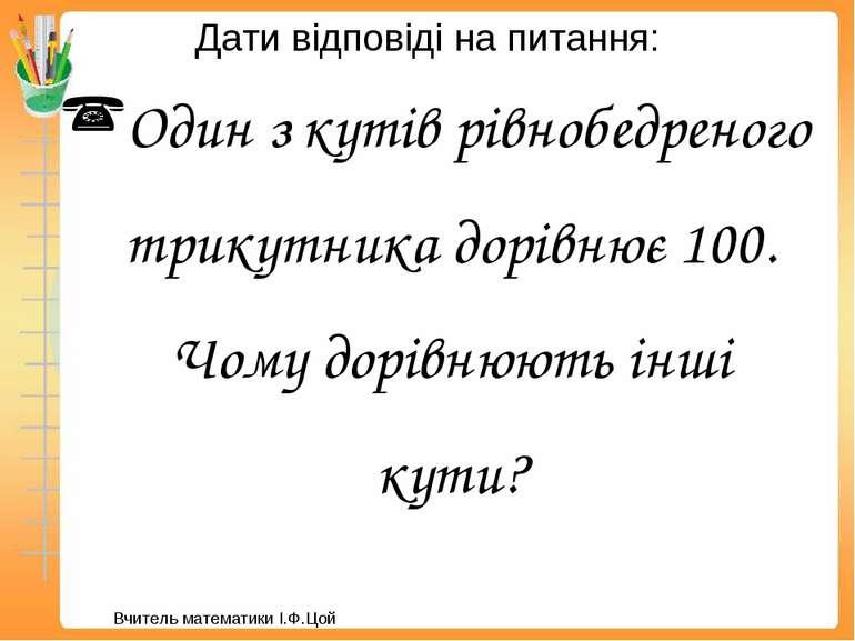 Дати відповіді на питання: Один з кутів рівнобедреного трикутника дорівнює 10...