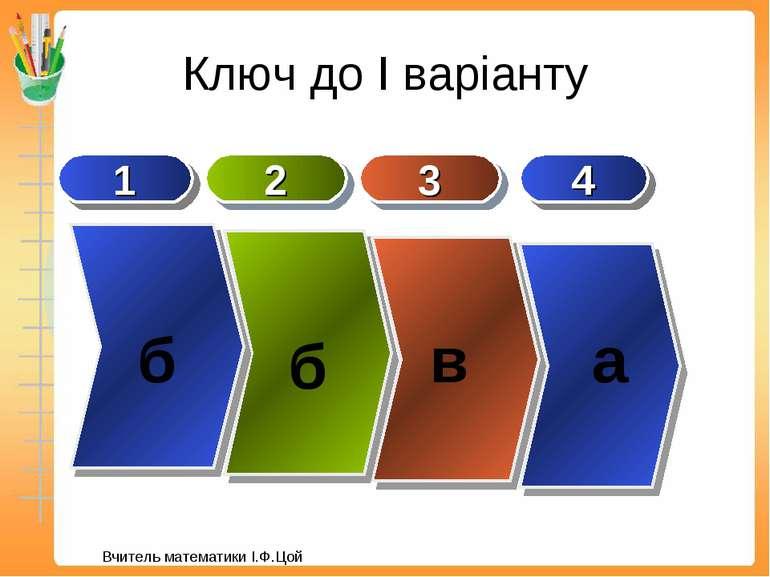 Ключ до І варіанту 1 3 2 б в б 4 а Вчитель математики І.Ф.Цой