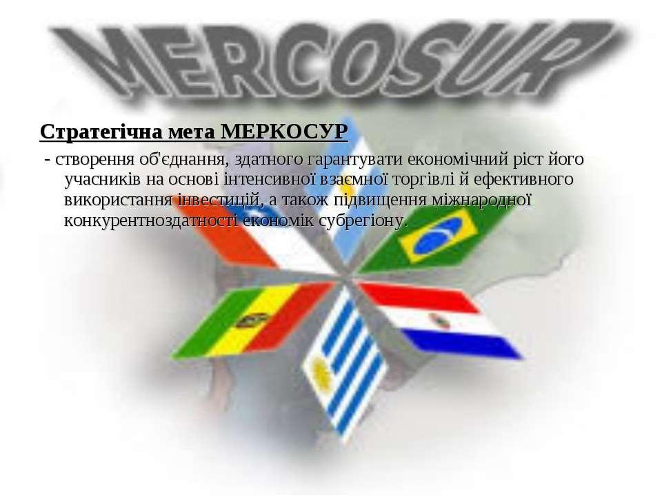 Стратегічна мета МЕРКОСУР - створення об'єднання, здатного гарантувати економ...