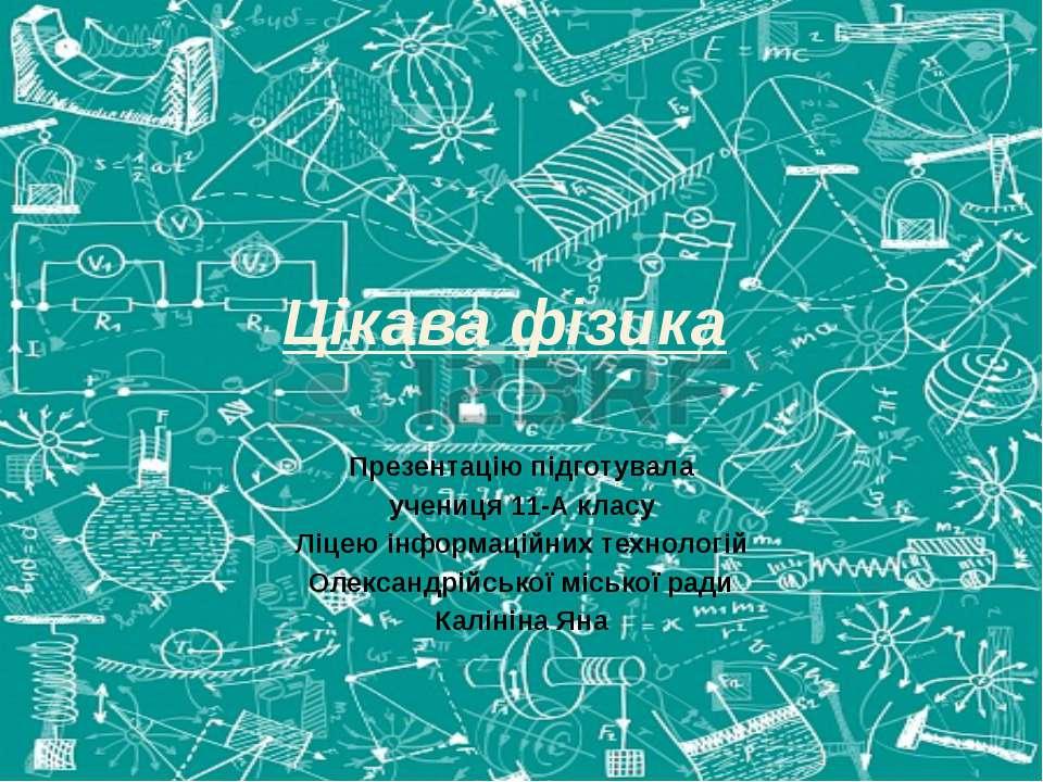 Цікава фізика Презентацію підготувала учениця 11-А класу Ліцею інформаційних ...
