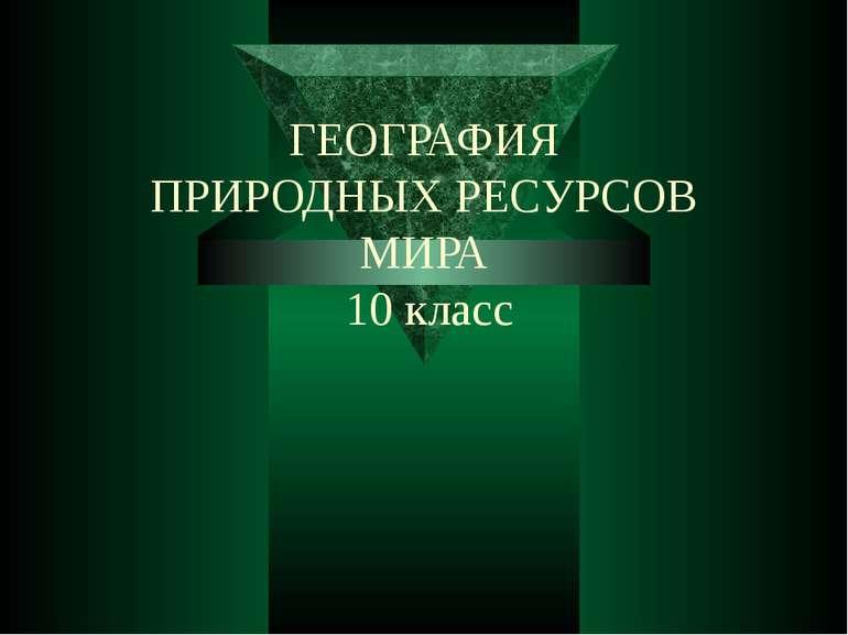 ГЕОГРАФИЯ ПРИРОДНЫХ РЕСУРСОВ МИРА 10 класс