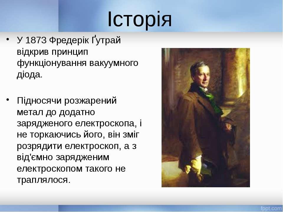 Історія У 1873 Фредерік Ґутрай відкрив принцип функціонування вакуумного діод...