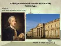 Найвидатніші представники класицизму Архітектура Франція: Анж Жак Ґабріель (1...