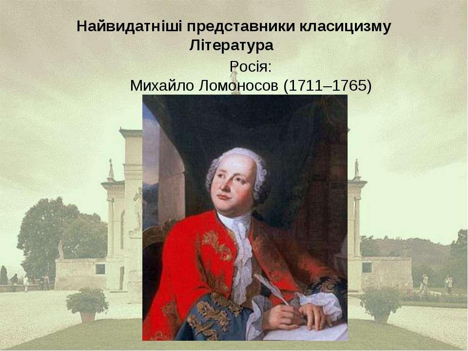 Найвидатніші представники класицизму Література Росія: Михайло Ломоносов (171...