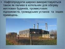 Нафтопродукти широко використовуються також як паливо в котельнях для обігрів...
