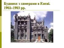 Будинок з химерами в Києві. 1902–1903рр.
