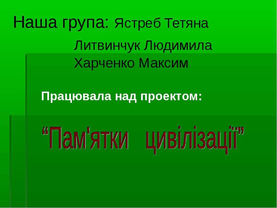 Наша група: Ястреб Тетяна Литвинчук Людимила Харченко Максим Працювала над пр...