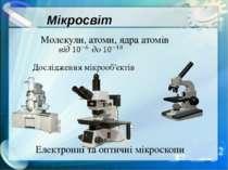 Мікросвіт Молекули, атоми, ядра атомів Дослідження мікрооб'єктів Електронні т...