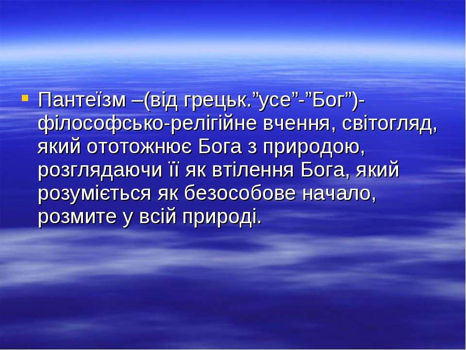 """Пантеїзм –(від грецьк.""""усе""""-""""Бог"""")-філософсько-релігійне вчення, світогляд, я..."""