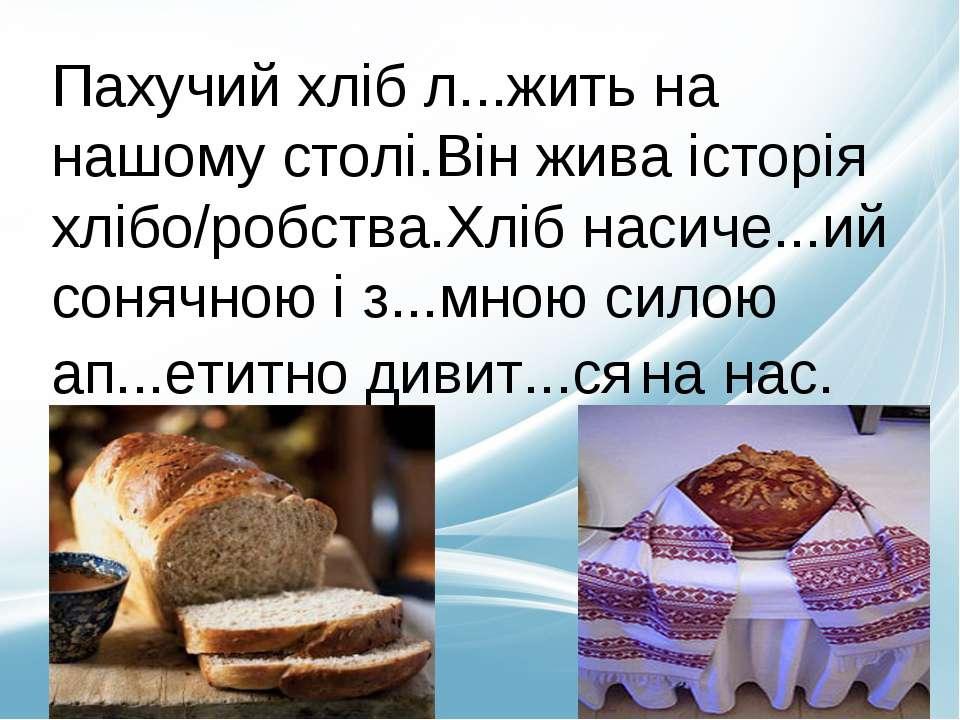 Пахучий хліб л...жить на нашому столі.Він жива історія хлібо/робства.Хліб нас...
