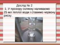 Дослід № 2 1. У прозору склянку наливаємо 25 мл теплої води і ставимо червону...