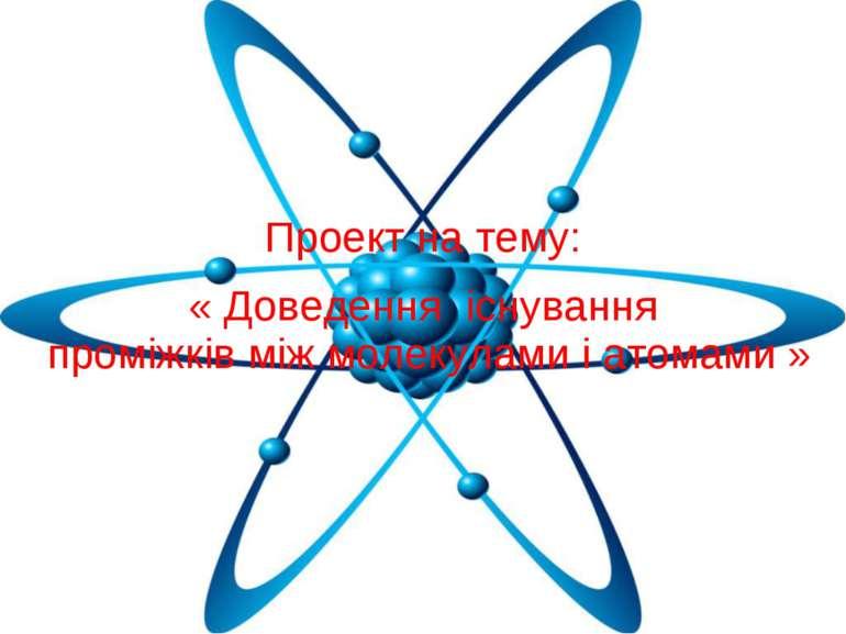 Проект на тему: « Доведення існування проміжків між молекулами і атомами »