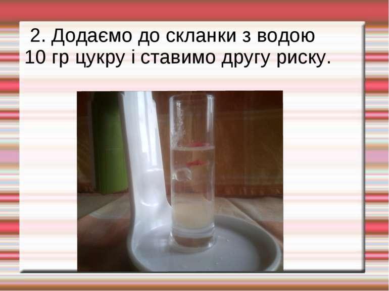 2. Додаємо до скланки з водою 10 гр цукру і ставимо другу риску.