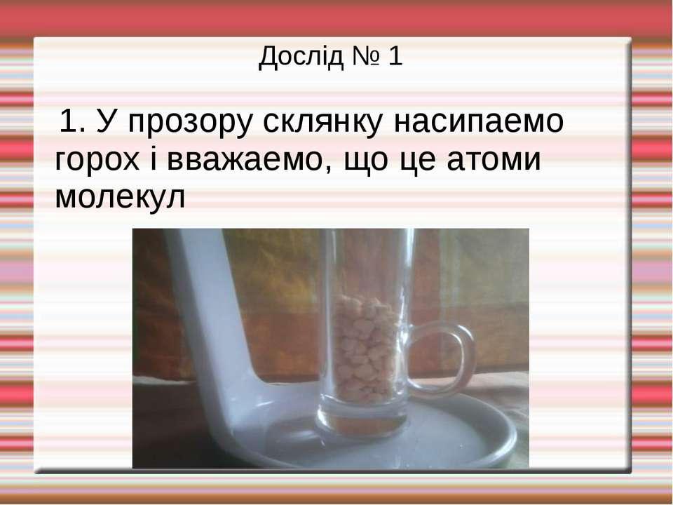 Дослід № 1 1. У прозору склянку насипаемо горох і вважаемо, що це атоми молекул
