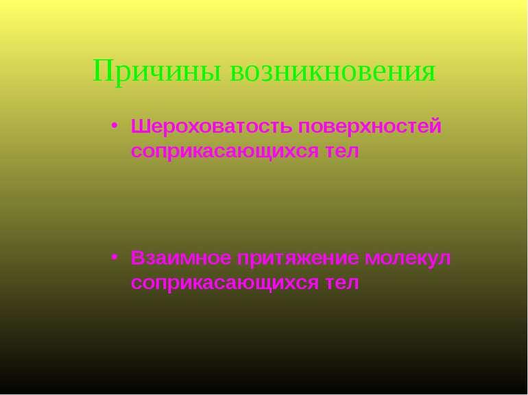 Причины возникновения Шероховатость поверхностей соприкасающихся тел Взаимное...