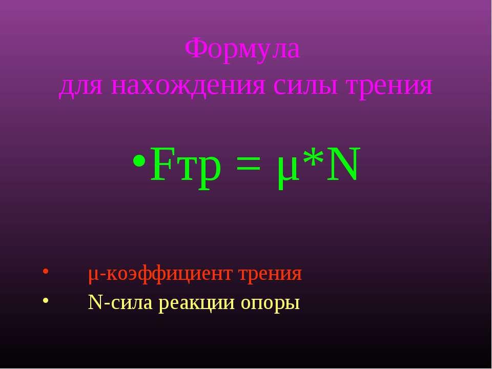 Формула для нахождения силы трения Fтр = μ*N μ-коэффициент трения N-сила реак...