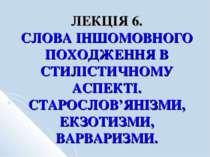 ЛЕКЦІЯ 6. СЛОВА ІНШОМОВНОГО ПОХОДЖЕННЯ В СТИЛІСТИЧНОМУ АСПЕКТІ. СТАРОСЛОВ'ЯНІ...