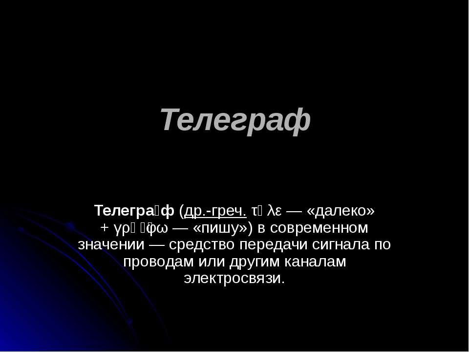 Телеграф Телегра ф(др.-греч.τῆλε— «далеко» +γρᾰ φω— «пишу») в современно...