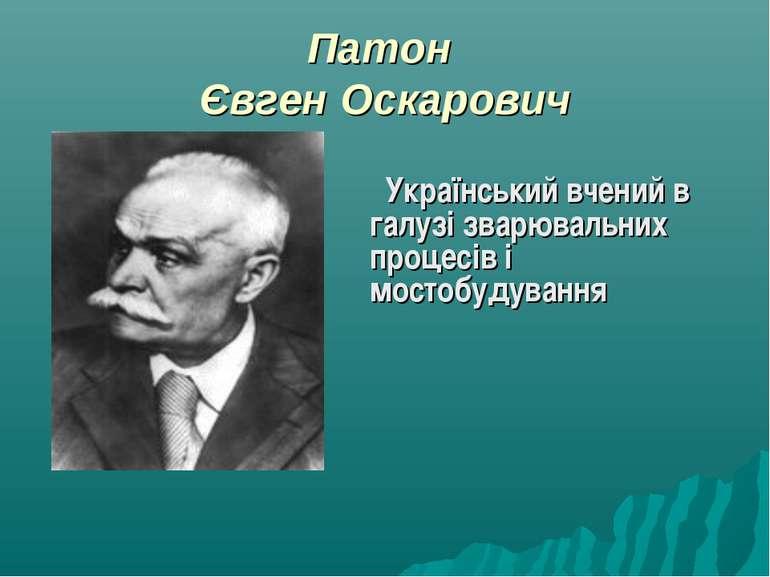 Патон Євген Оскарович Український вчений в галузі зварювальних процесів і мос...