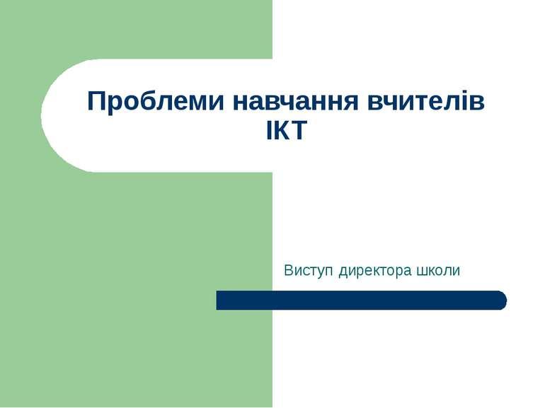 Проблеми навчання вчителів ІКТ Виступ директора школи