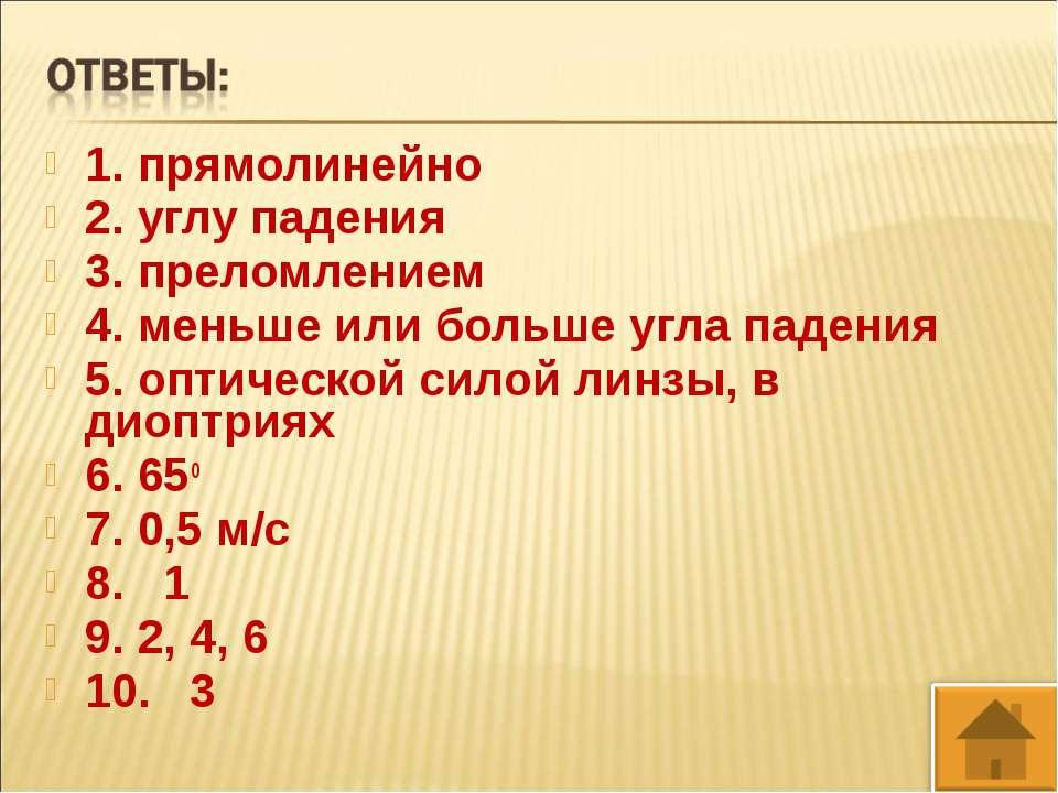 1. прямолинейно 2. углу падения 3. преломлением 4. меньше или больше угла пад...