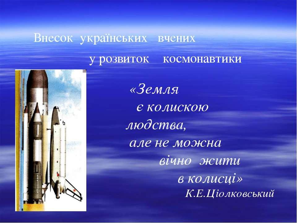 Внесок українських вчених у розвиток космонавтики «Земля є колискою людства, ...
