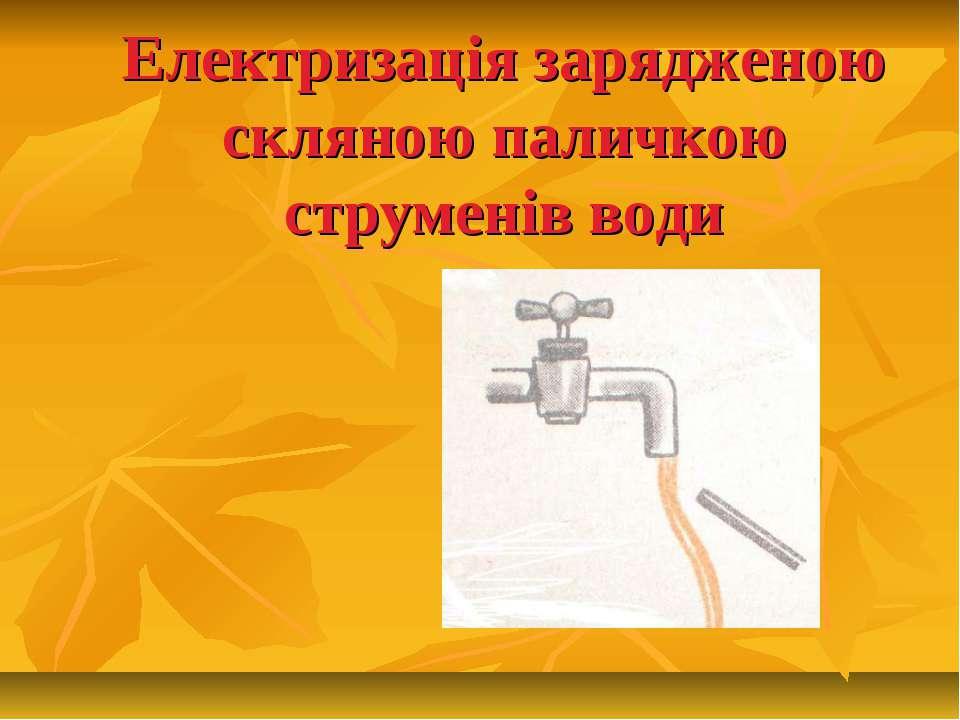 Електризація зарядженою скляною паличкою струменів води