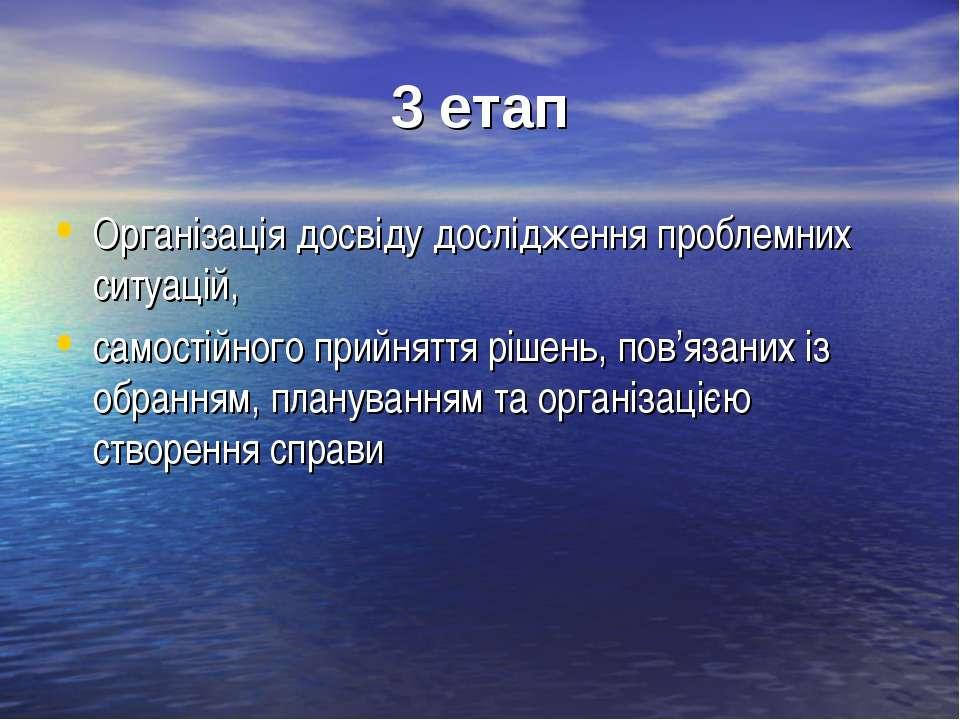 3 етап Організація досвіду дослідження проблемних ситуацій, самостійного прий...