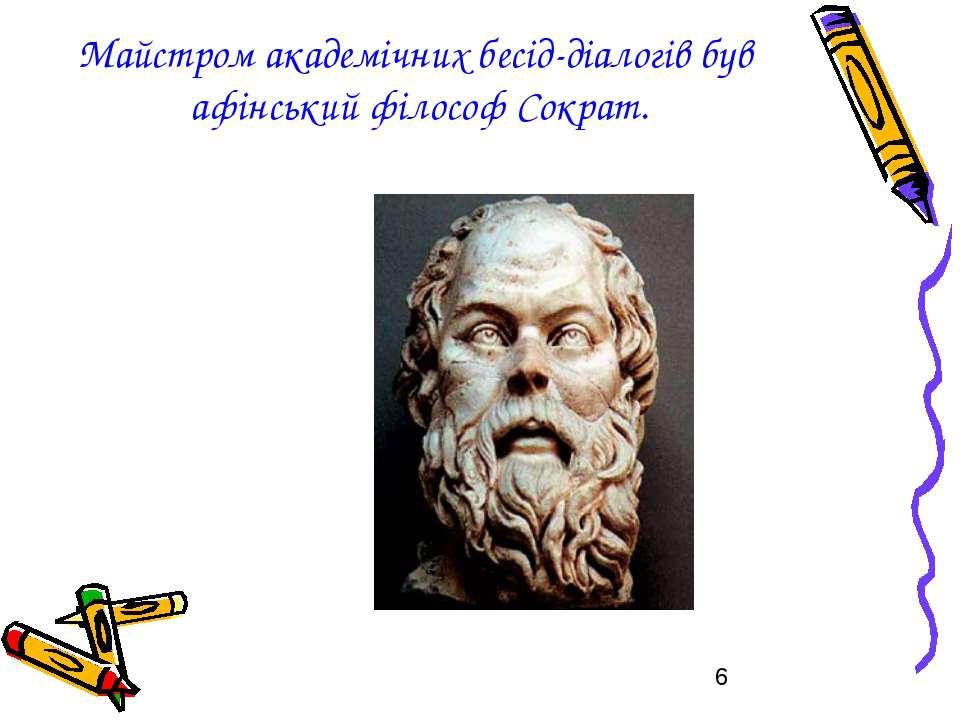 Майстром академічних бесід-діалогів був афінський філософ Сократ.