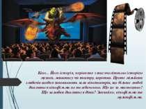 Кіно... Його історія, порівняно з тисячолітньою історією музики, живопису чи ...