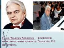 Євген Павлович Крилатов — російський композитор, автор музики до більш ніж 12...