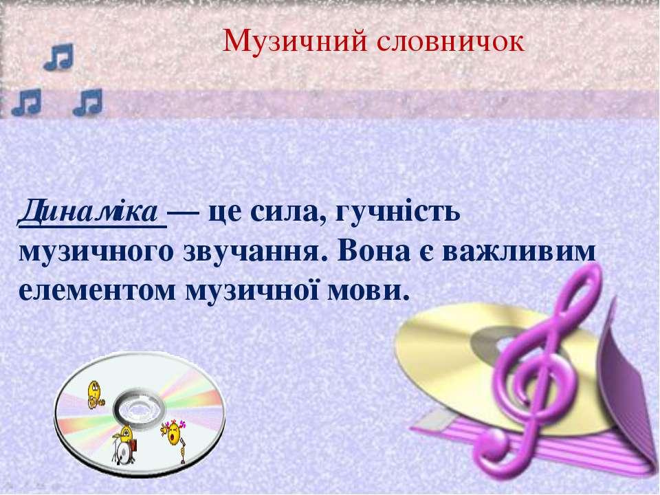 Музичний словничок Динаміка — це сила, гучність музичного звучання. Вона є ва...