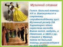 Музичний словник Галоп. Бальний танець XIX в. Виконується в стрімкому стрибко...