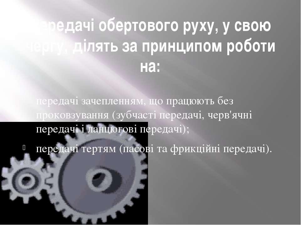 Передачі обертового руху, у свою чергу, ділять за принципом роботи на: переда...