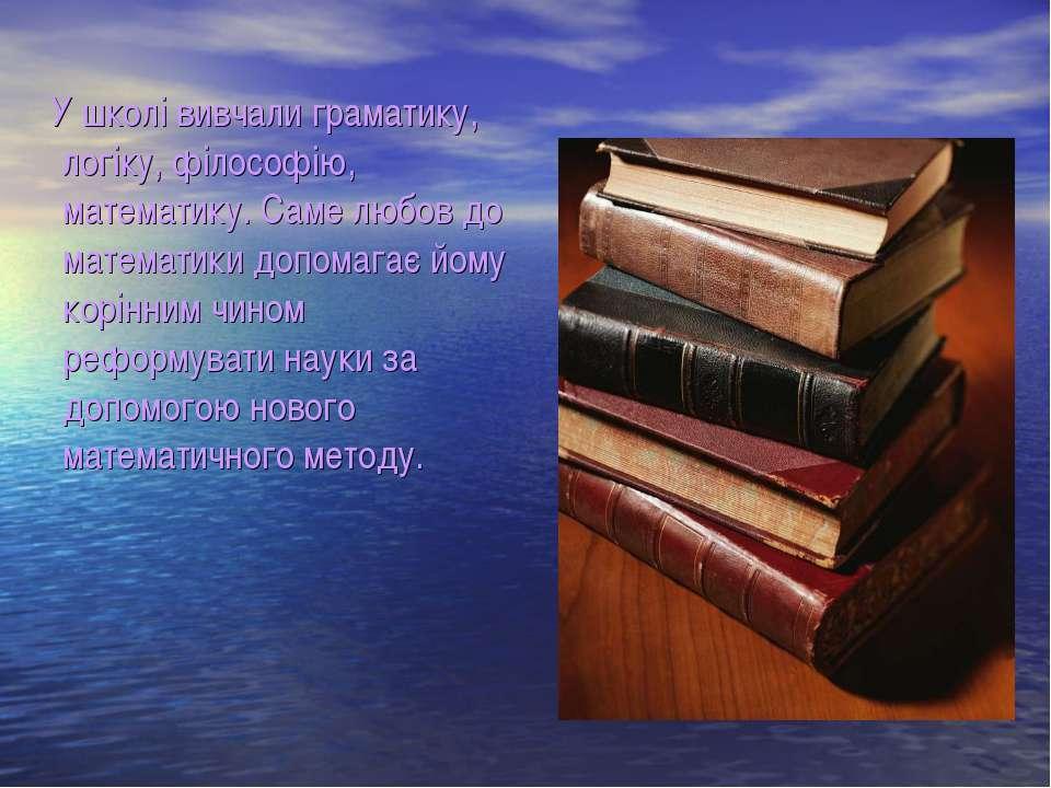 У школі вивчали граматику, логіку, філософію, математику. Саме любов до матем...